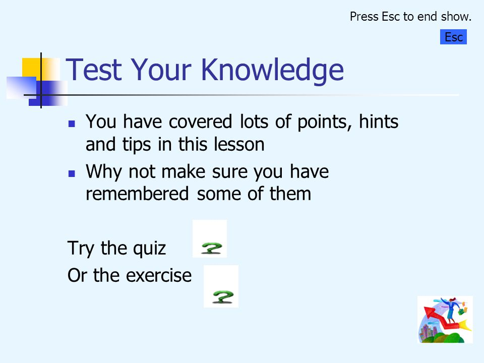 Press Esc to end show. Test Your Knowledge. Esc. You have covered lots of points, hints and tips in this lesson.