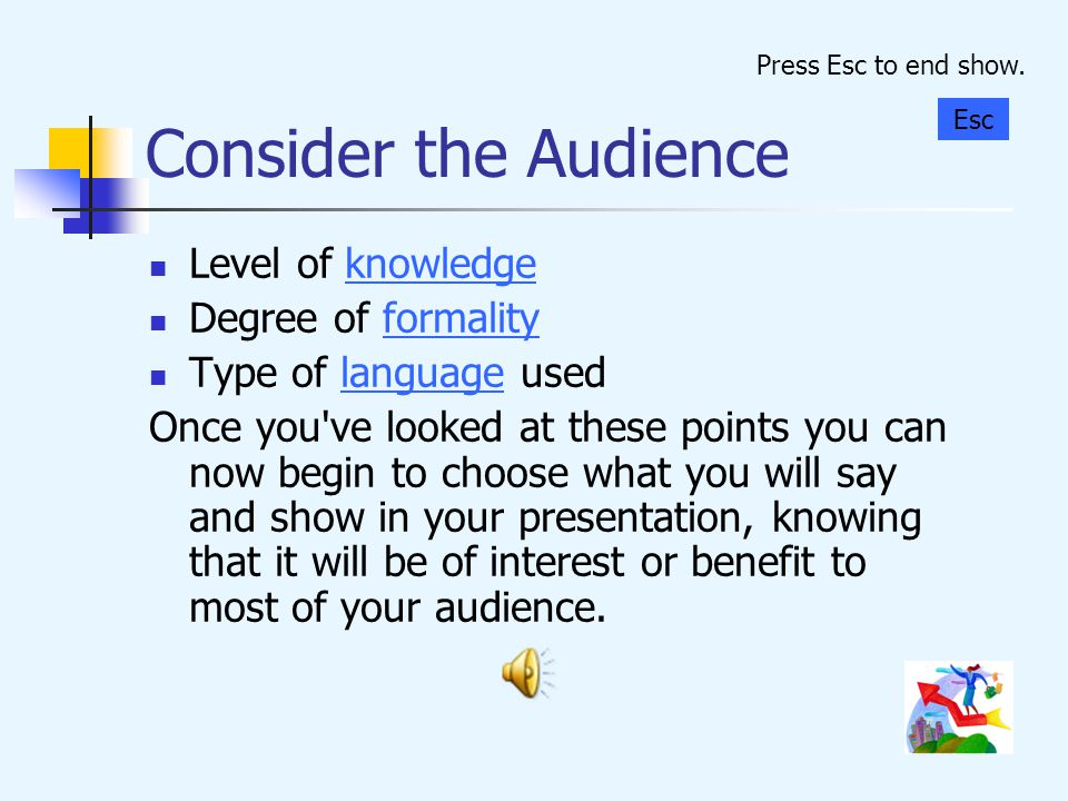 Consider the Audience Level of knowledge Degree of formality