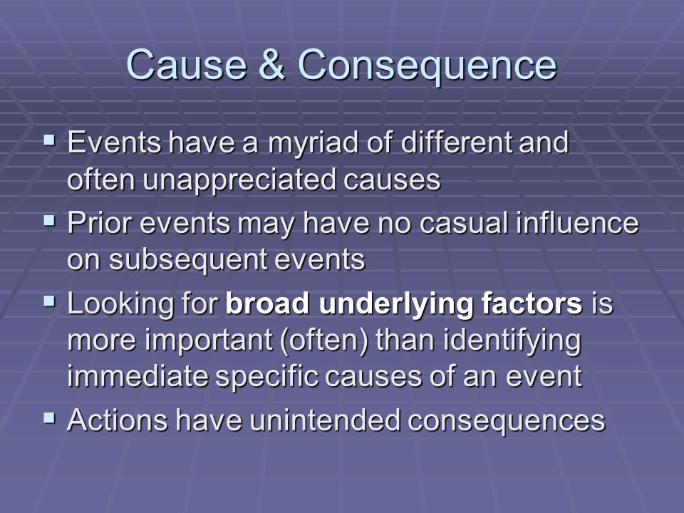 Cause & Consequence Events have a myriad of different and often unappreciated causes. Prior events may have no casual influence on subsequent events.
