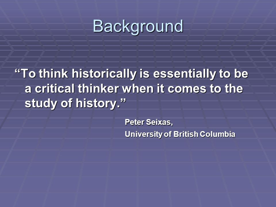 Background To think historically is essentially to be a critical thinker when it comes to the study of history.