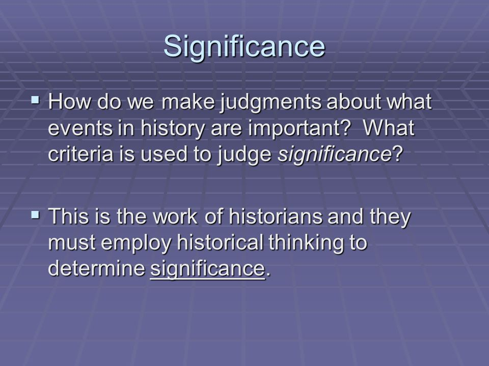 Significance How do we make judgments about what events in history are important What criteria is used to judge significance