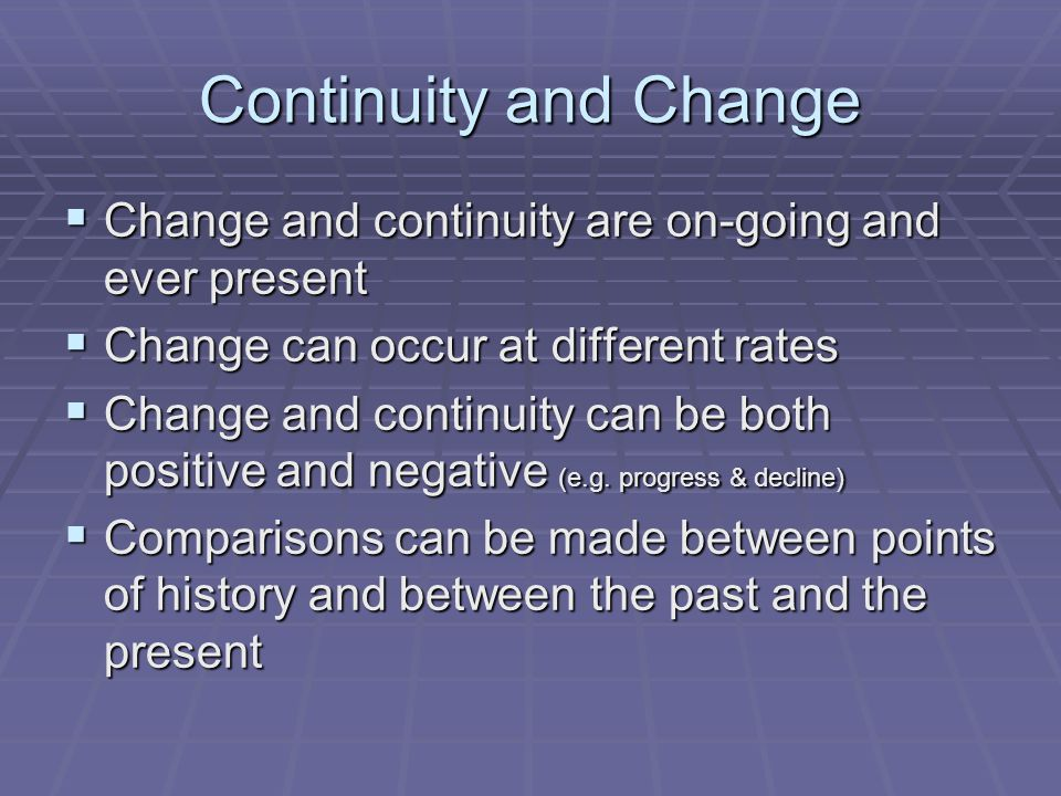 Continuity and Change Change and continuity are on-going and ever present. Change can occur at different rates.
