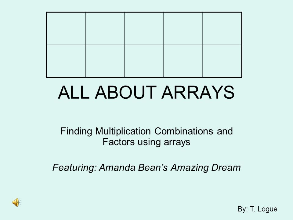 ALL ABOUT ARRAYS Finding Multiplication Combinations and Factors using arrays. Featuring: Amanda Bean's Amazing Dream.