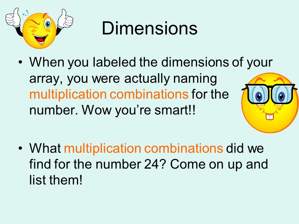 Dimensions When you labeled the dimensions of your array, you were actually naming multiplication combinations for the number. Wow you're smart!!