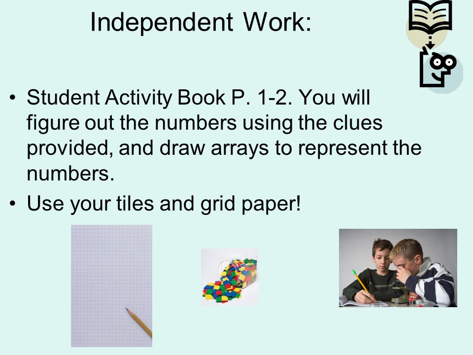 Independent Work: Student Activity Book P. 1-2. You will figure out the numbers using the clues provided, and draw arrays to represent the numbers.