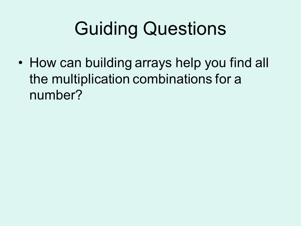 Guiding Questions How can building arrays help you find all the multiplication combinations for a number