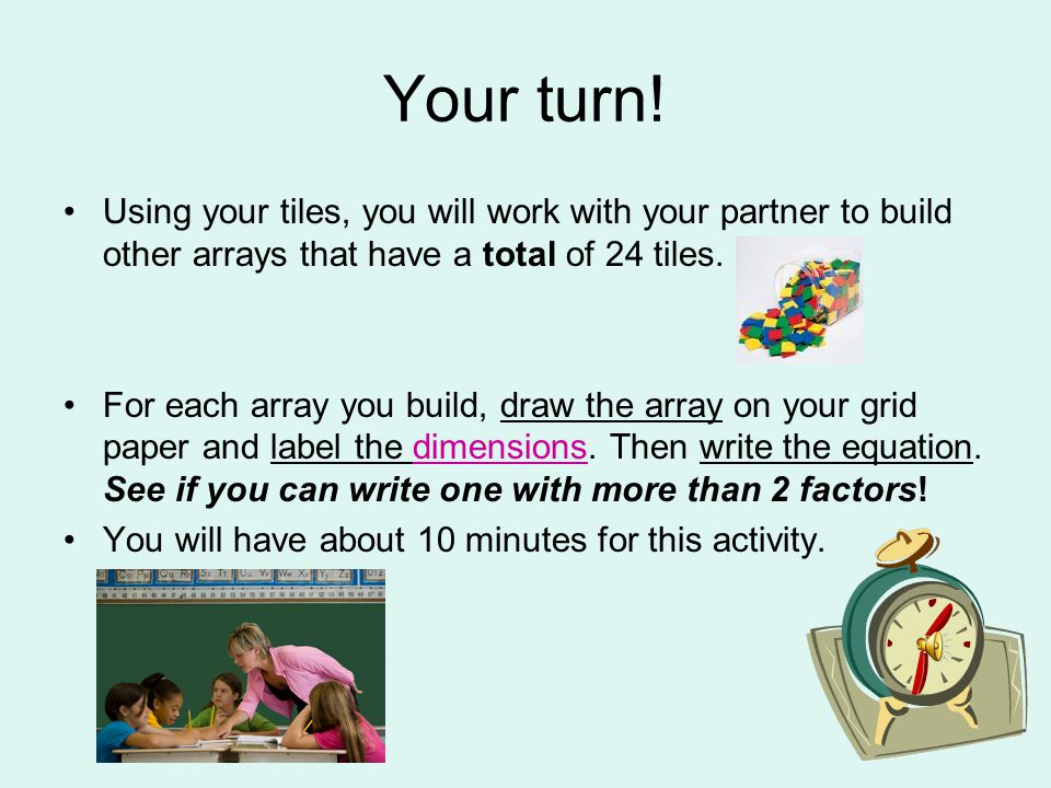 Your turn! Using your tiles, you will work with your partner to build other arrays that have a total of 24 tiles.