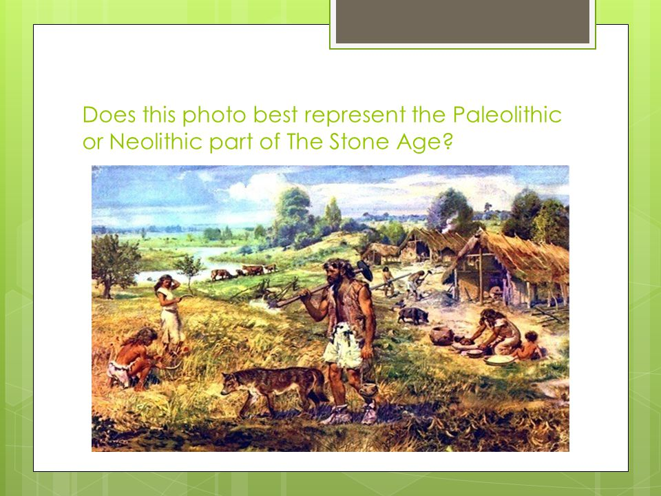 Does this photo best represent the Paleolithic or Neolithic part of The Stone Age