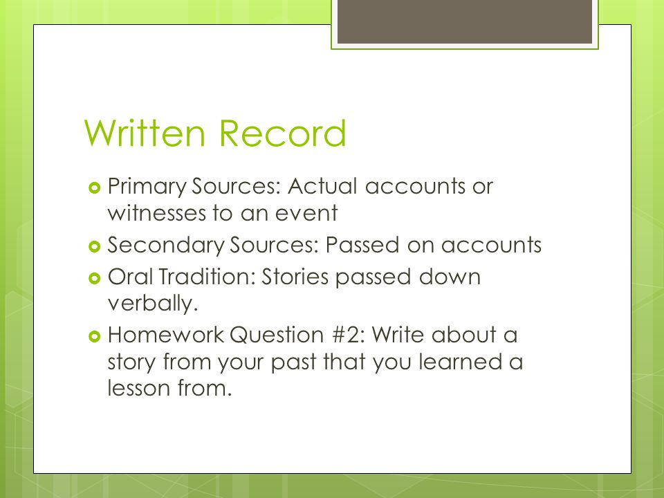 Written Record Primary Sources: Actual accounts or witnesses to an event. Secondary Sources: Passed on accounts.