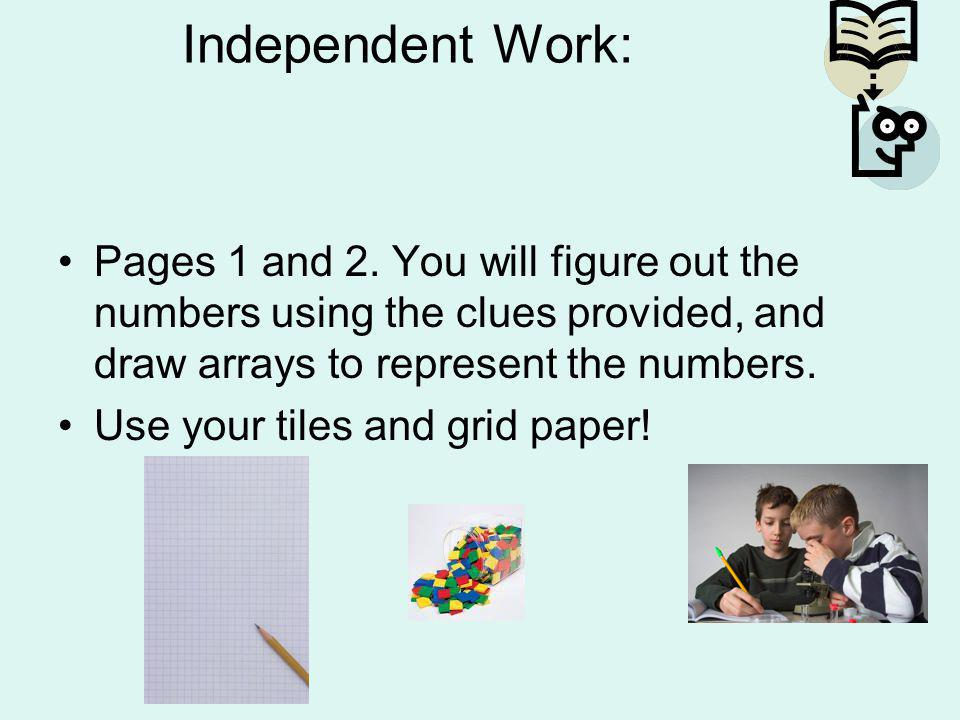 Independent Work: Pages 1 and 2. You will figure out the numbers using the clues provided, and draw arrays to represent the numbers.