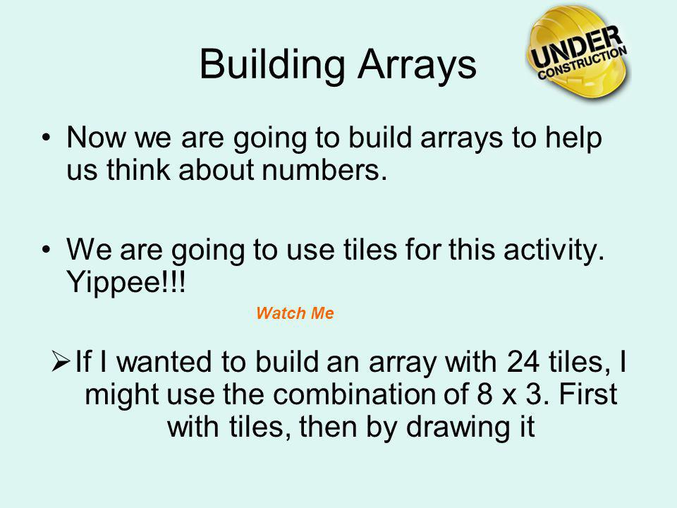 Building Arrays Now we are going to build arrays to help us think about numbers. We are going to use tiles for this activity. Yippee!!!