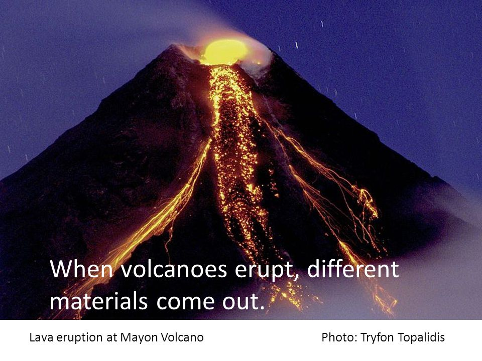 When volcanoes erupt, different materials come out.