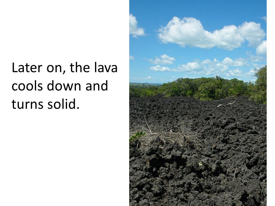 Later on, the lava cools down and turns solid.