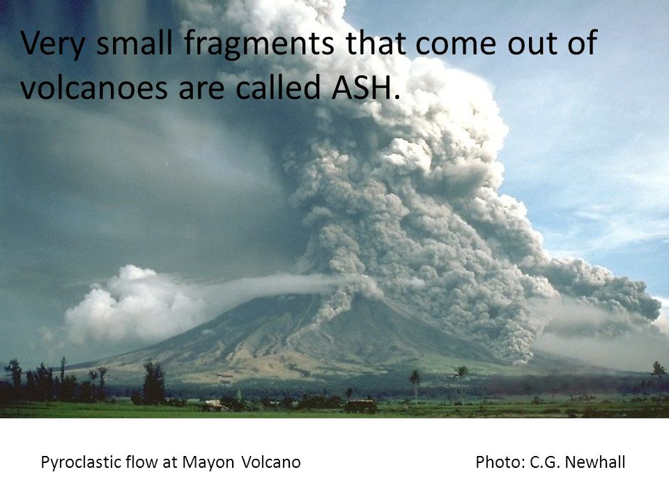 Very small fragments that come out of volcanoes are called ASH.