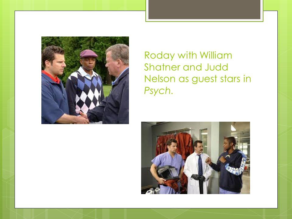 Roday with William Shatner and Judd Nelson as guest stars in Psych.