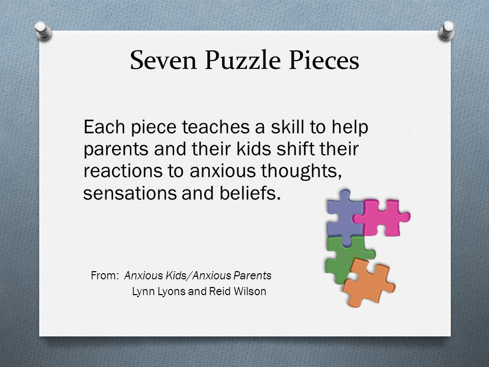 Seven Puzzle Pieces Each piece teaches a skill to help parents and their kids shift their reactions to anxious thoughts, sensations and beliefs.