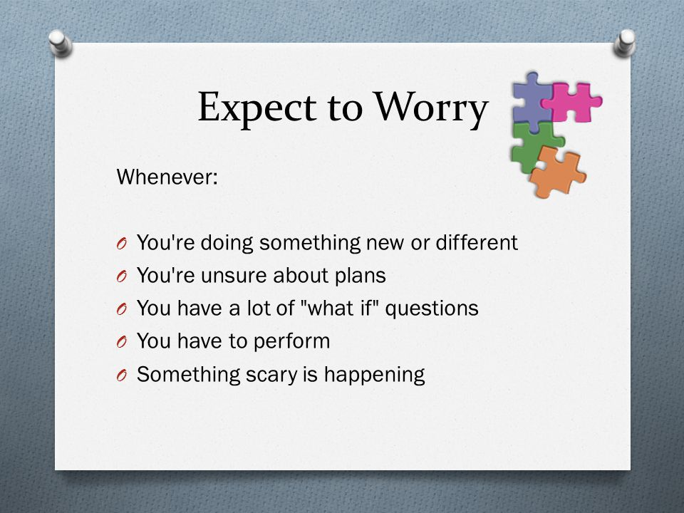 Expect to Worry Whenever: You re doing something new or different