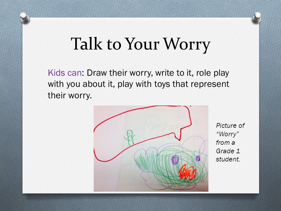 Talk to Your Worry Kids can: Draw their worry, write to it, role play with you about it, play with toys that represent their worry.