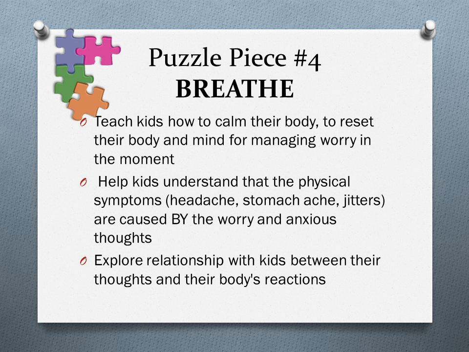 Puzzle Piece #4 BREATHE Teach kids how to calm their body, to reset their body and mind for managing worry in the moment.