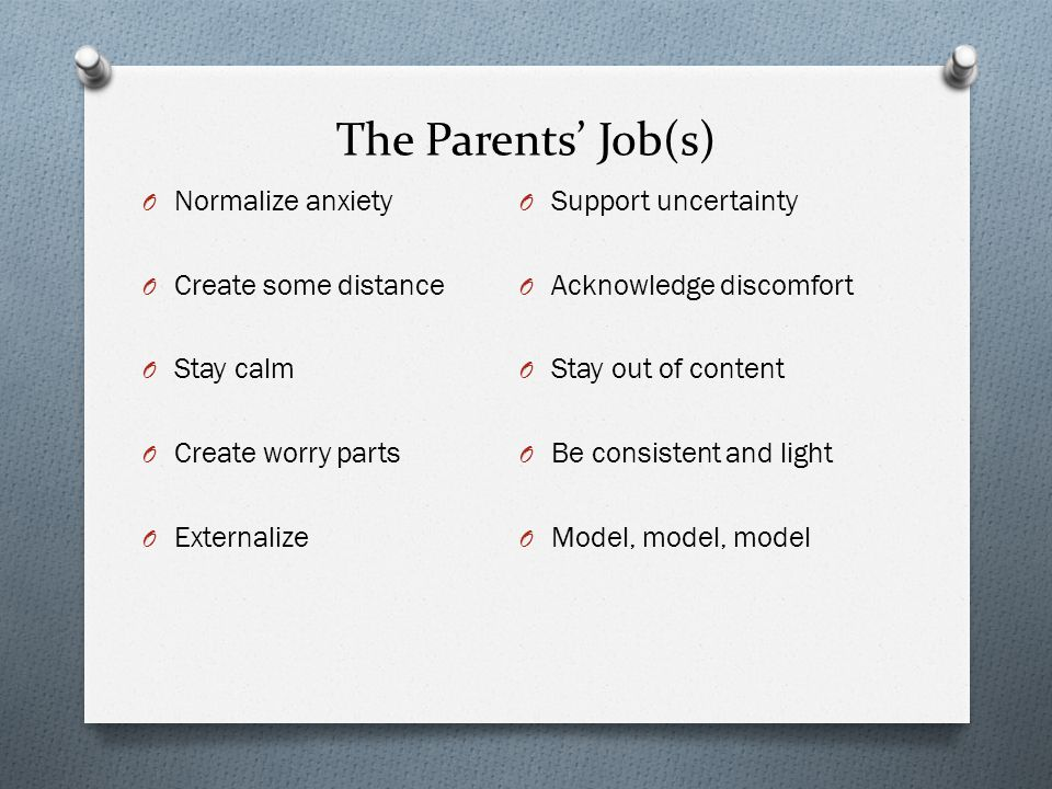 The Parents' Job(s) Normalize anxiety Create some distance Stay calm