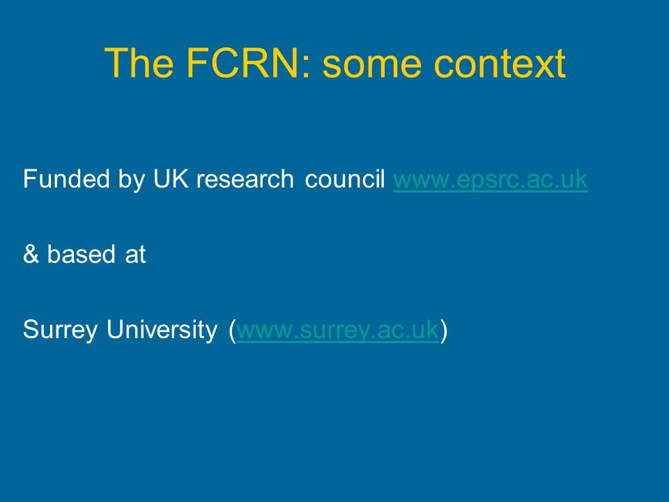 The FCRN: some context Funded by UK research council www.epsrc.ac.uk & based at Surrey University (www.surrey.ac.uk)
