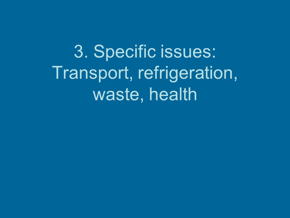 3. Specific issues: Transport, refrigeration, waste, health