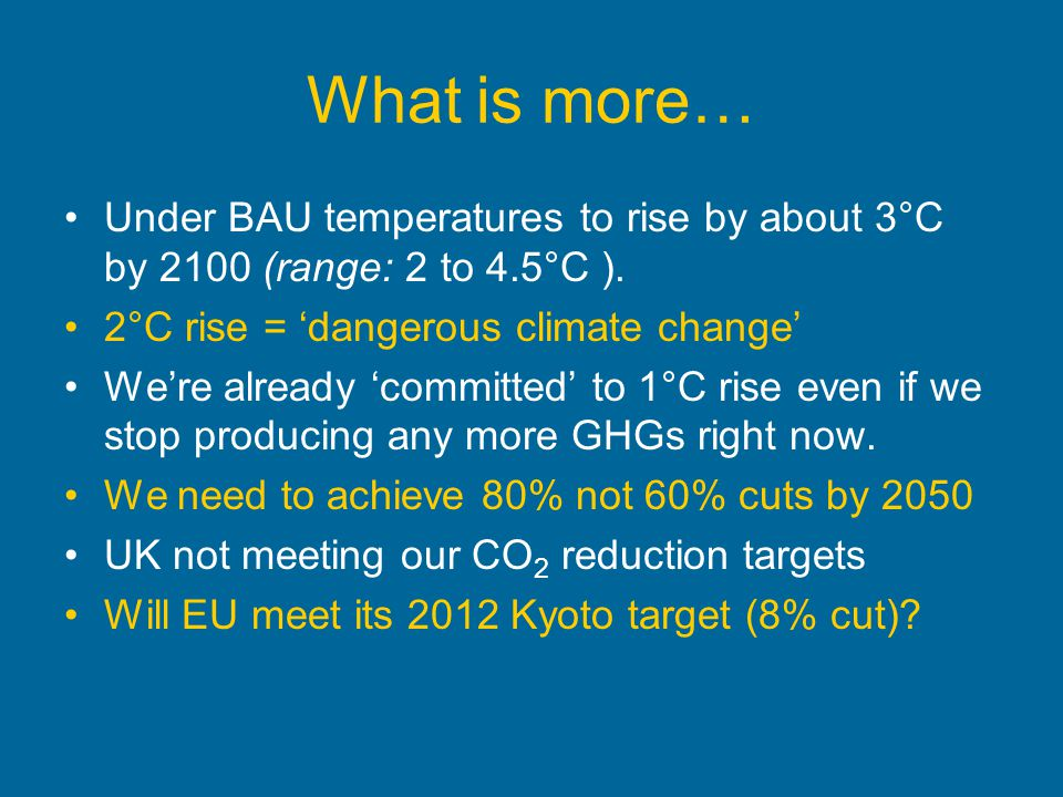 What is more… Under BAU temperatures to rise by about 3°C by 2100 (range: 2 to 4.5°C ). 2°C rise = 'dangerous climate change'