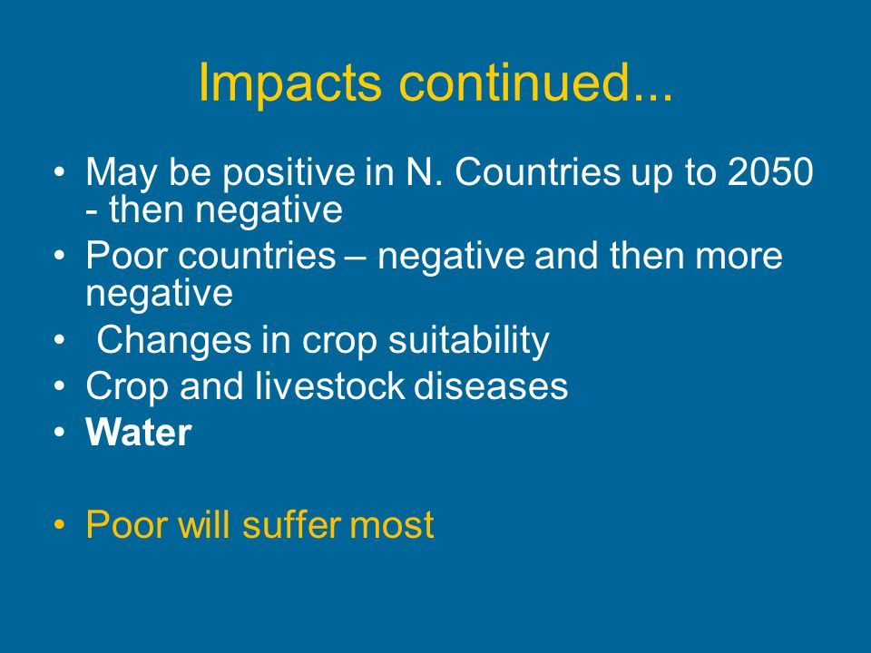 Impacts continued... May be positive in N. Countries up to 2050 - then negative. Poor countries – negative and then more negative.