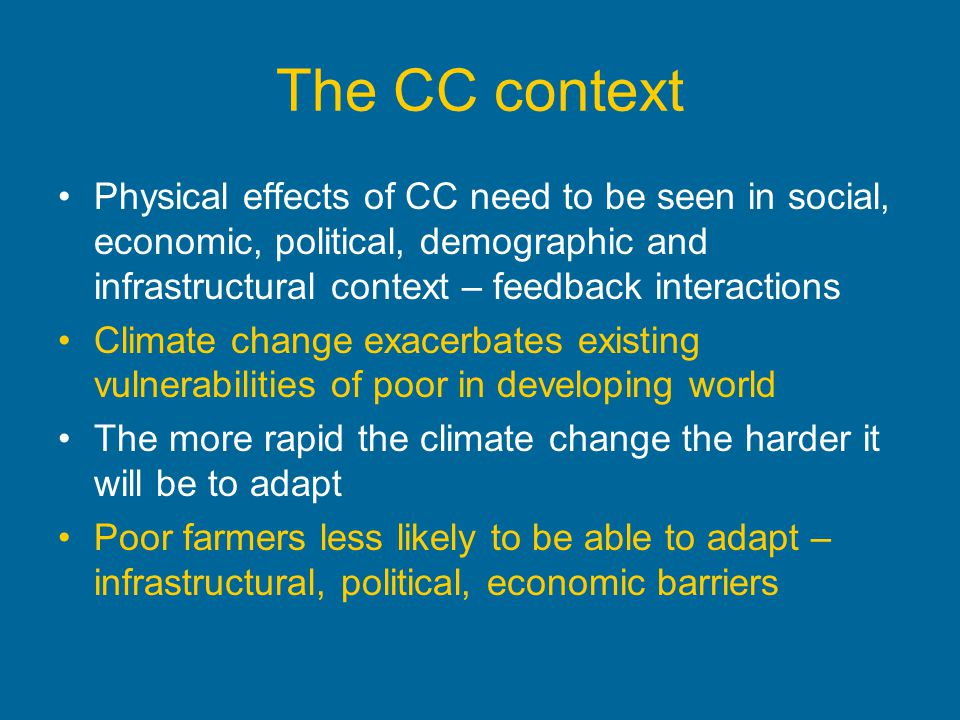 The CC context Physical effects of CC need to be seen in social, economic, political, demographic and infrastructural context – feedback interactions.