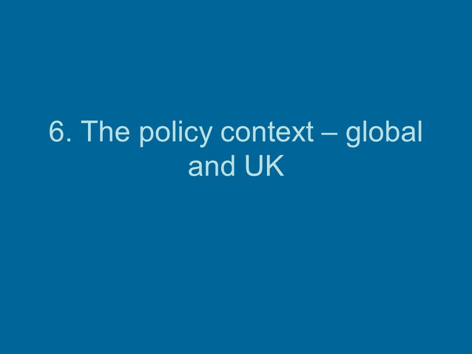 6. The policy context – global and UK