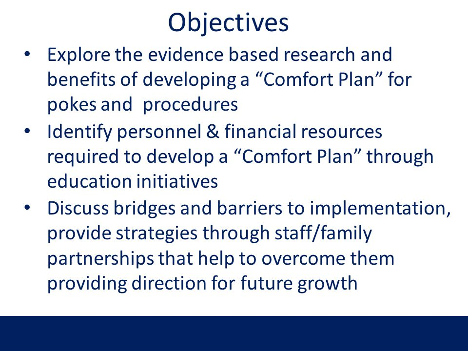 Objectives Explore the evidence based research and benefits of developing a Comfort Plan for pokes and procedures.