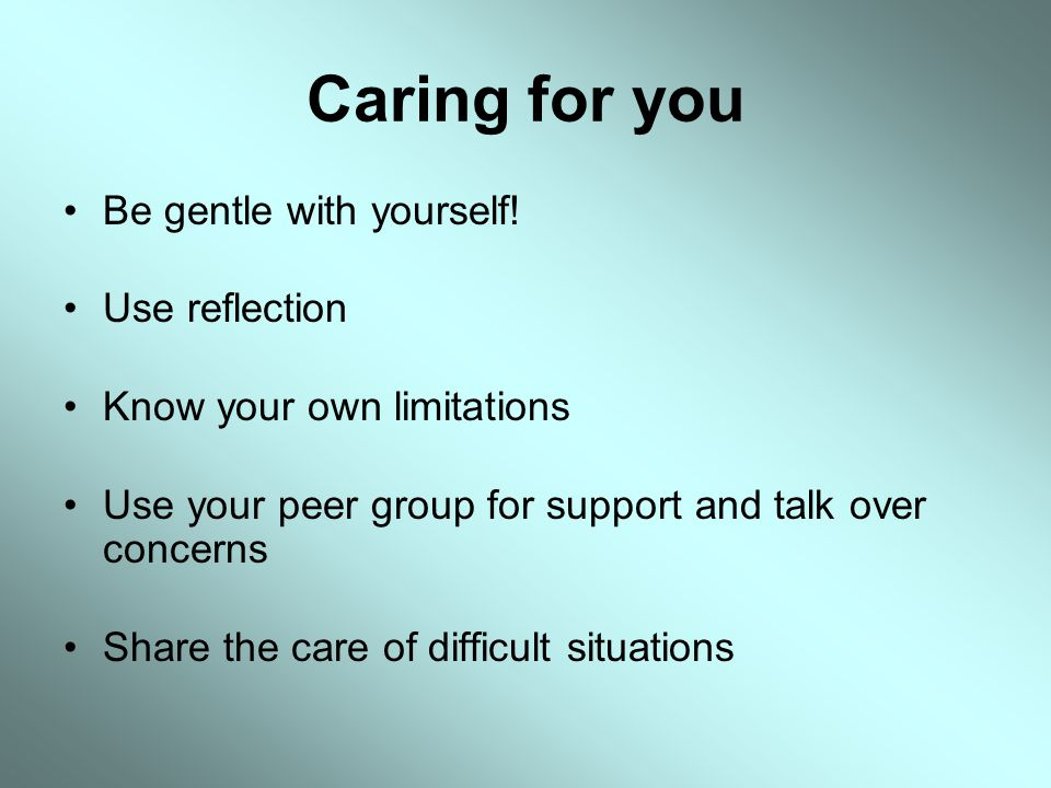 Caring for you Be gentle with yourself! Use reflection
