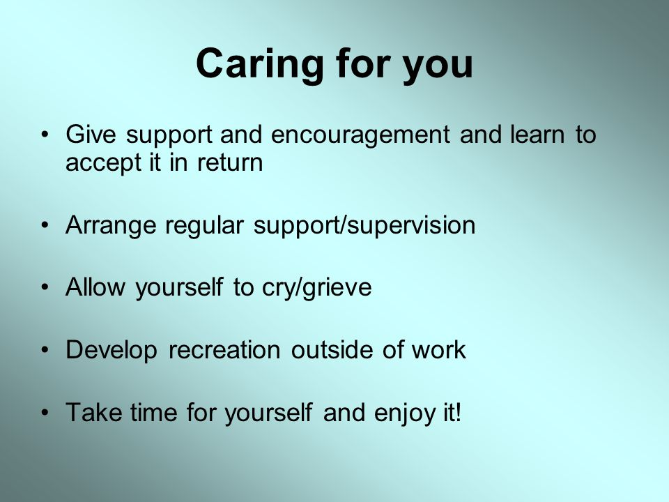 Caring for you Give support and encouragement and learn to accept it in return. Arrange regular support/supervision.