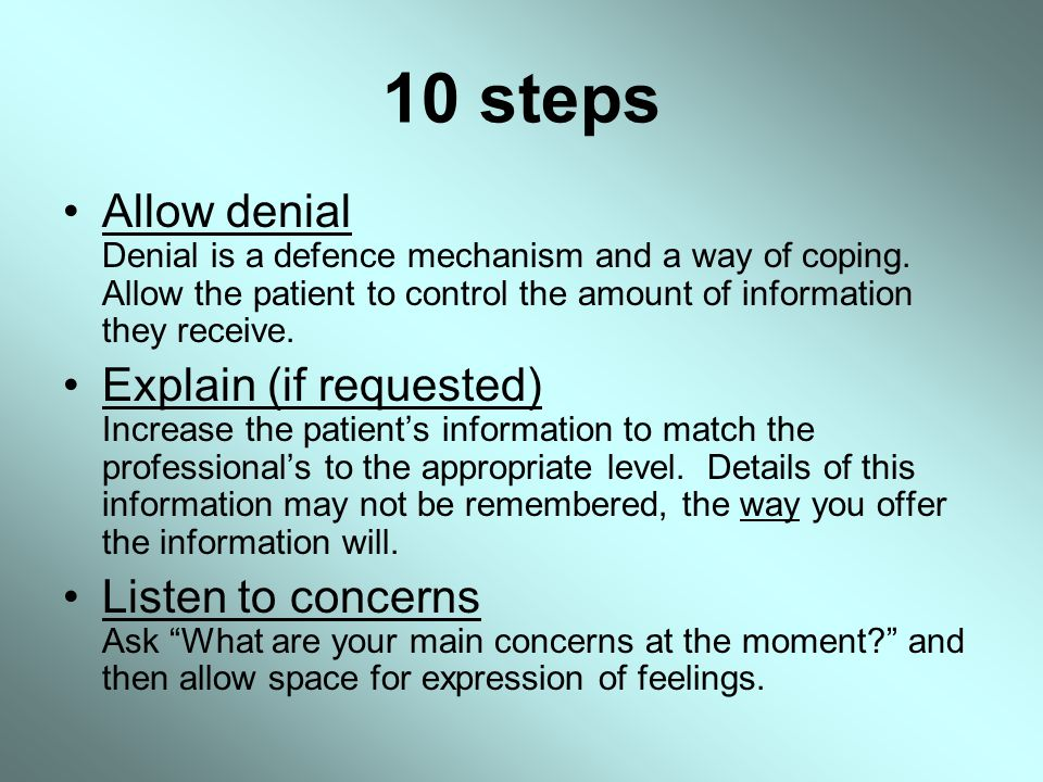 10 steps Allow denial Denial is a defence mechanism and a way of coping. Allow the patient to control the amount of information they receive.