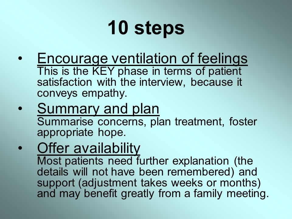 10 steps Encourage ventilation of feelings This is the KEY phase in terms of patient satisfaction with the interview, because it conveys empathy.