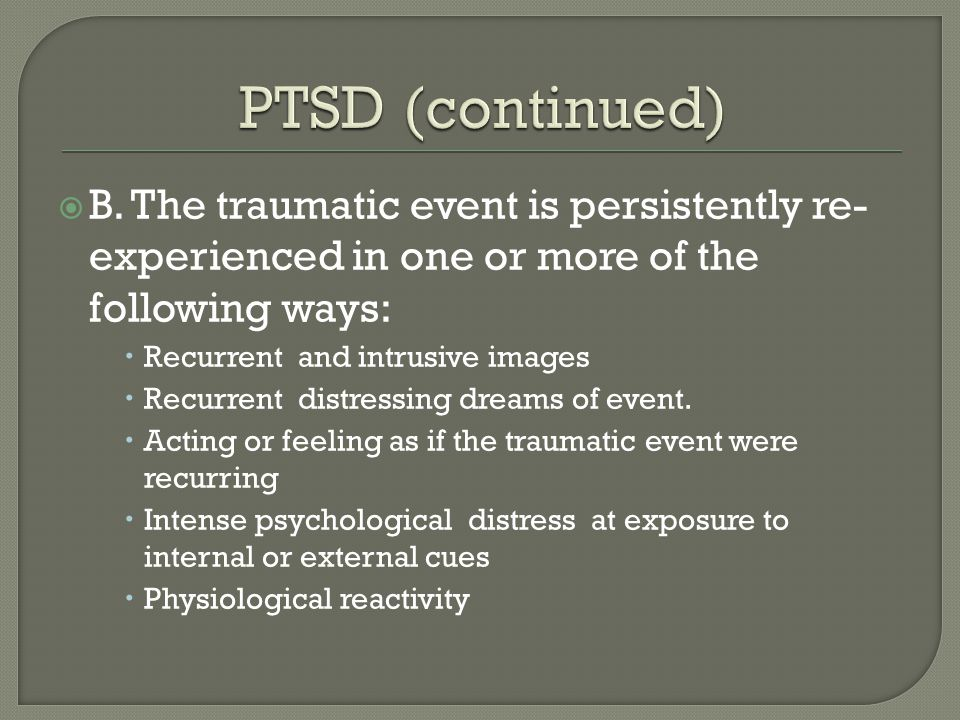 PTSD (continued) B. The traumatic event is persistently re-experienced in one or more of the following ways: