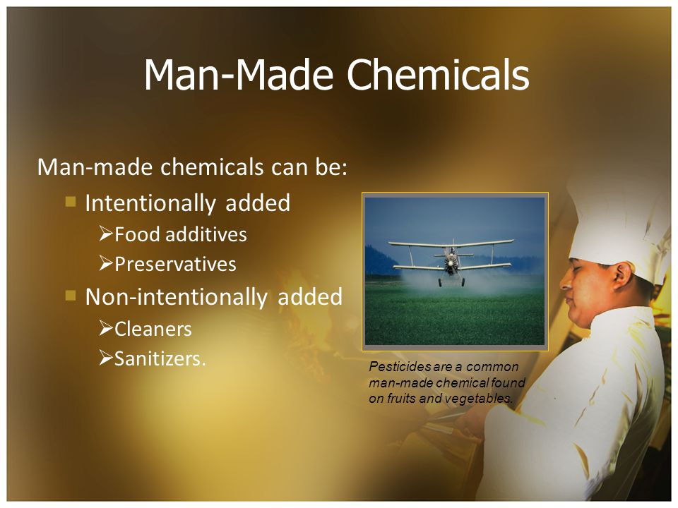 Man-Made Chemicals Man-made chemicals can be: Intentionally added