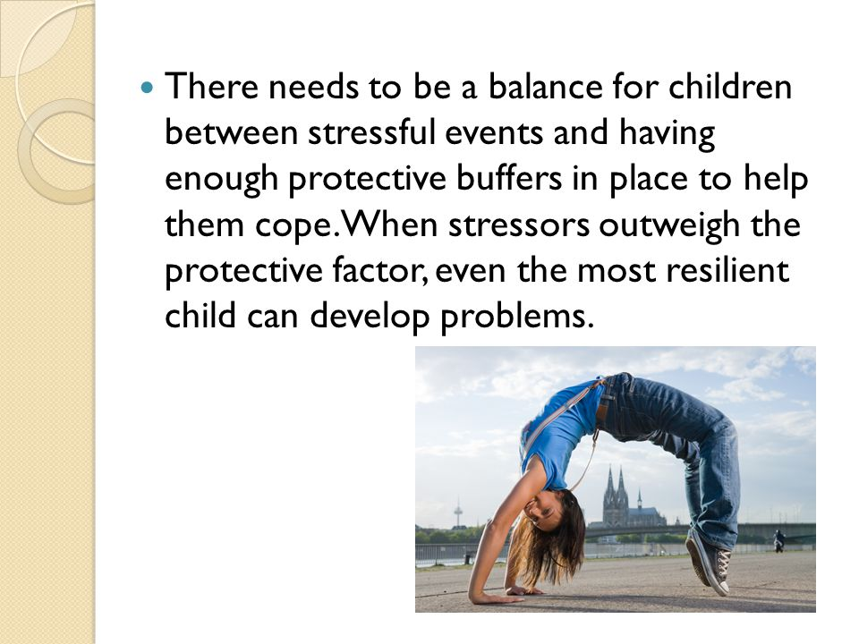 There needs to be a balance for children between stressful events and having enough protective buffers in place to help them cope.