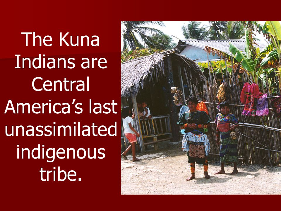 The Kuna Indians are Central America's last unassimilated indigenous tribe.