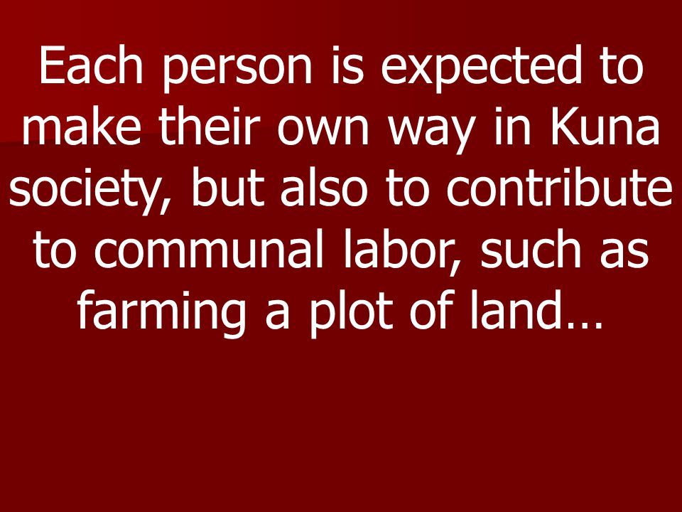 Each person is expected to make their own way in Kuna society, but also to contribute to communal labor, such as farming a plot of land…