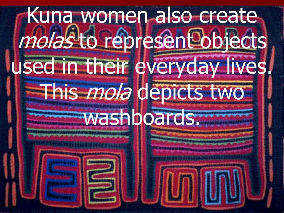 Kuna women also create molas to represent objects used in their everyday lives.