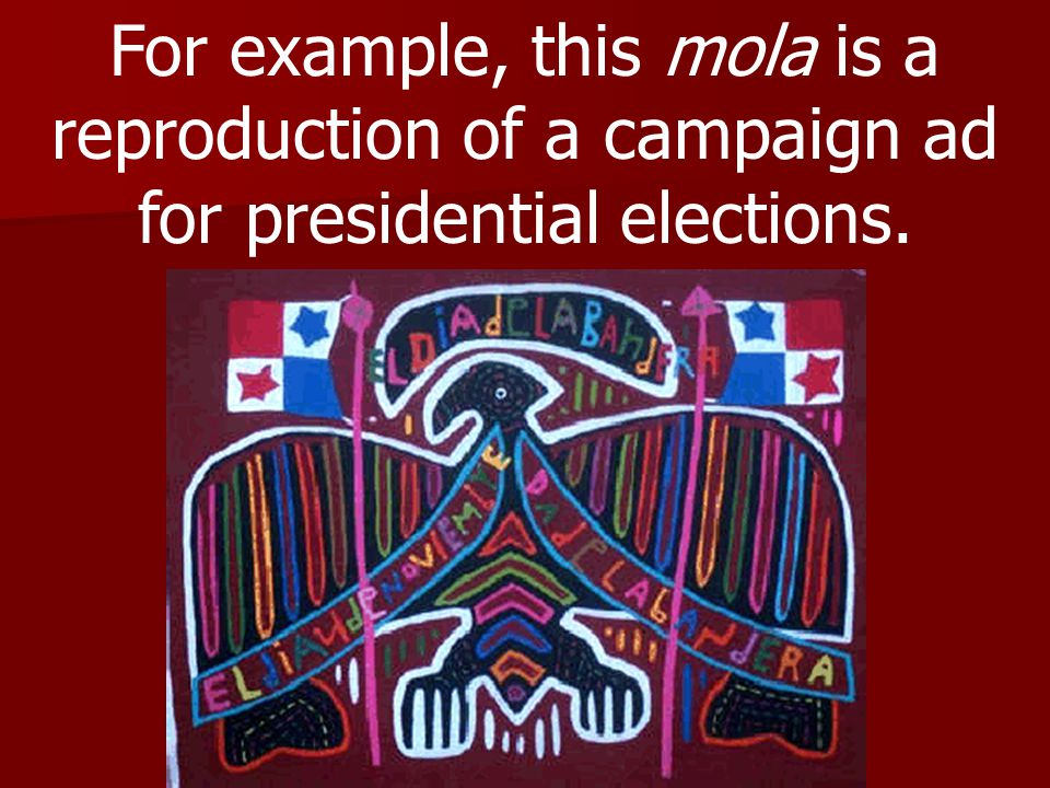 For example, this mola is a reproduction of a campaign ad for presidential elections.