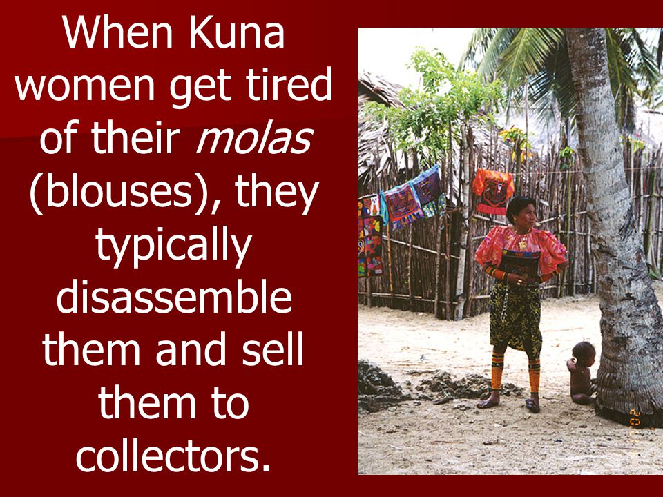 When Kuna women get tired of their molas (blouses), they typically disassemble them and sell them to collectors.