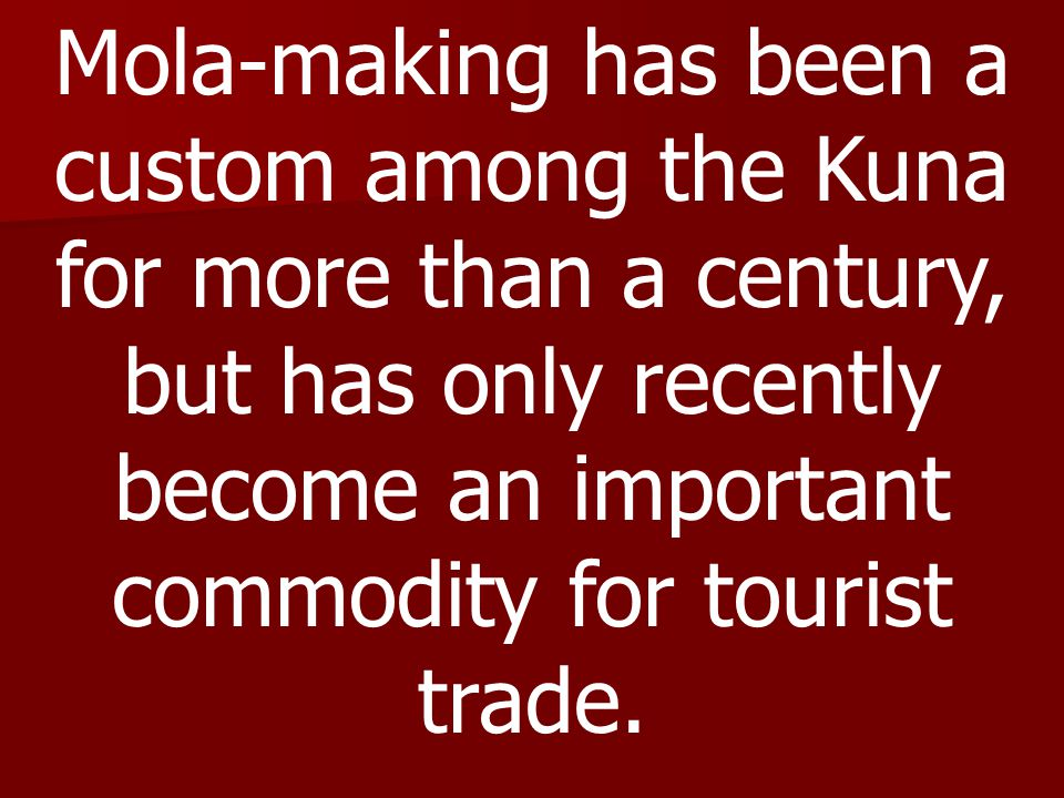 Mola-making has been a custom among the Kuna for more than a century, but has only recently become an important commodity for tourist trade.