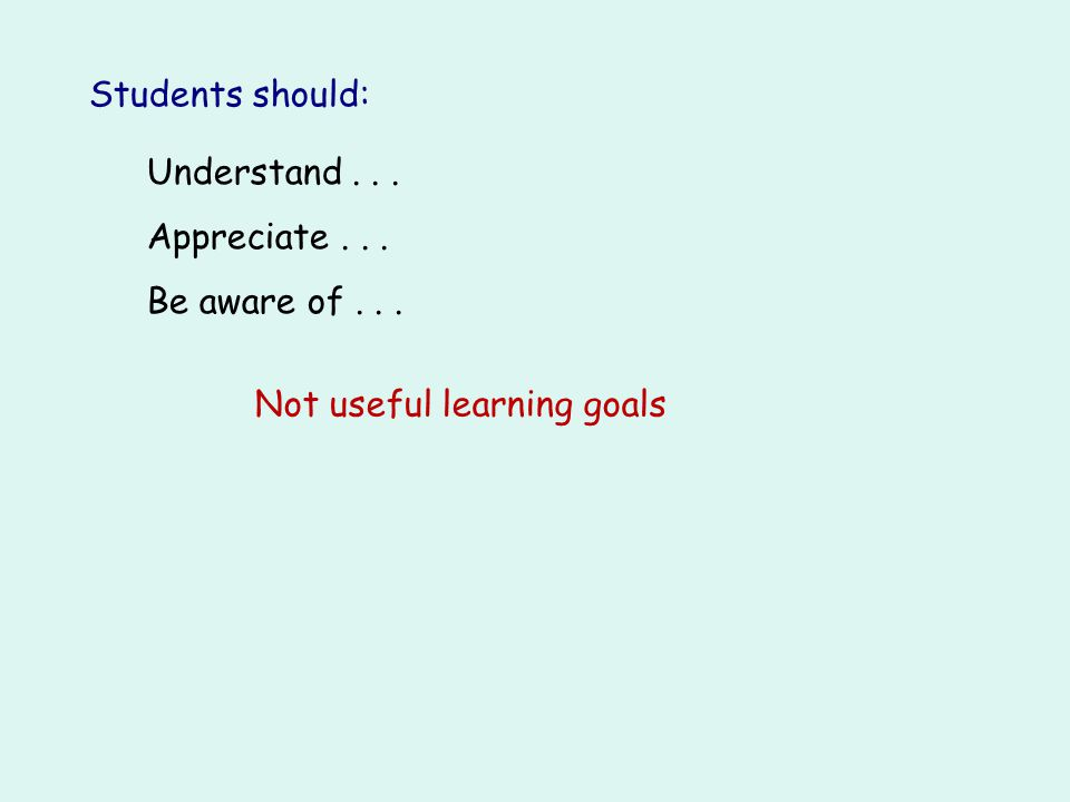 Students should: Understand . . . Appreciate . . . Be aware of . . . Not useful learning goals