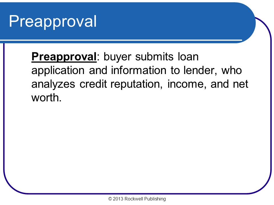 Preapproval Preapproval: buyer submits loan application and information to lender, who analyzes credit reputation, income, and net worth.