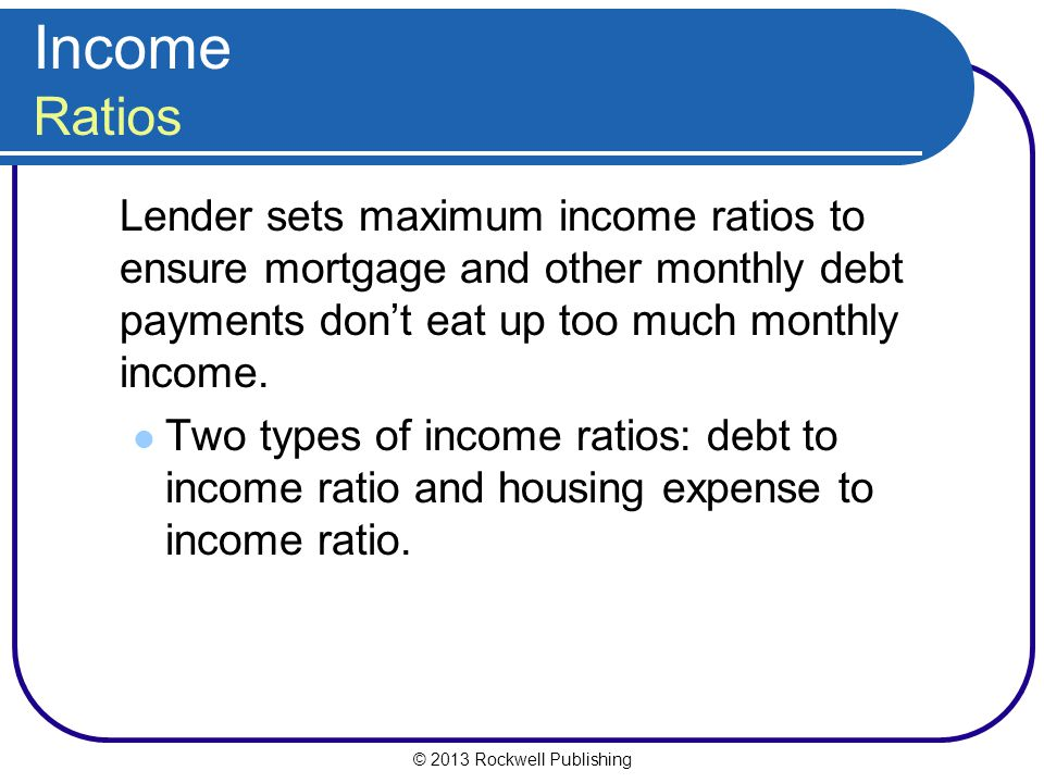 Income Ratios Lender sets maximum income ratios to ensure mortgage and other monthly debt payments don't eat up too much monthly income.