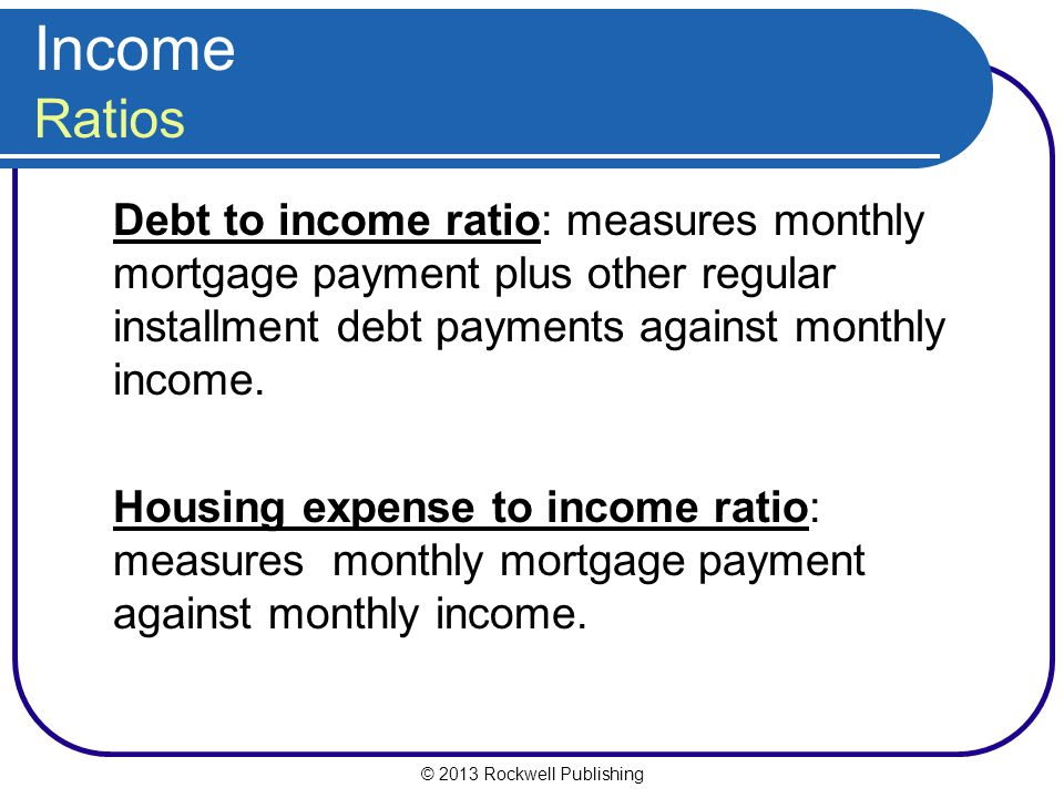 Income Ratios Debt to income ratio: measures monthly mortgage payment plus other regular installment debt payments against monthly income.