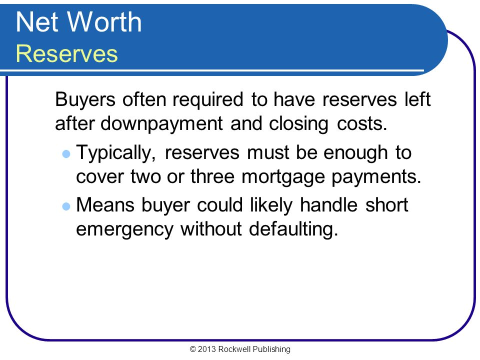 Net Worth Reserves Buyers often required to have reserves left after downpayment and closing costs.