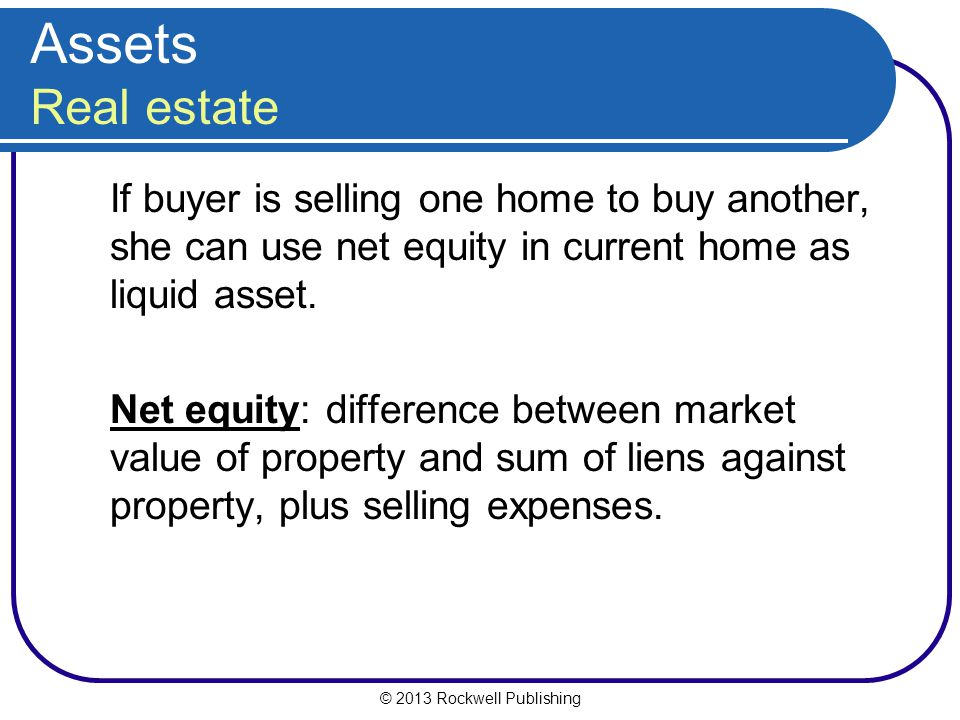Assets Real estate If buyer is selling one home to buy another, she can use net equity in current home as liquid asset.